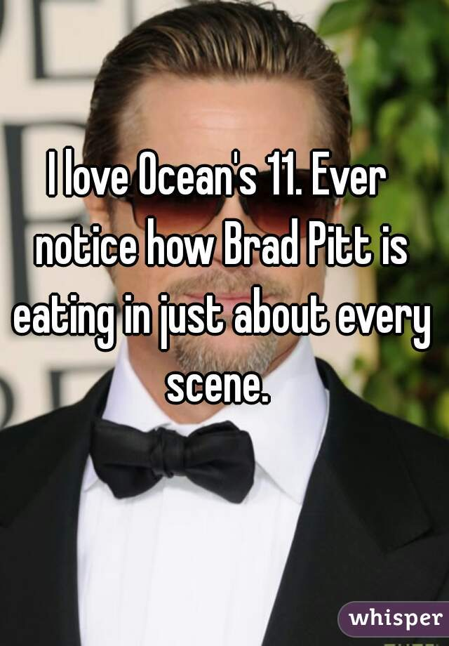 I love Ocean's 11. Ever notice how Brad Pitt is eating in just about every scene.