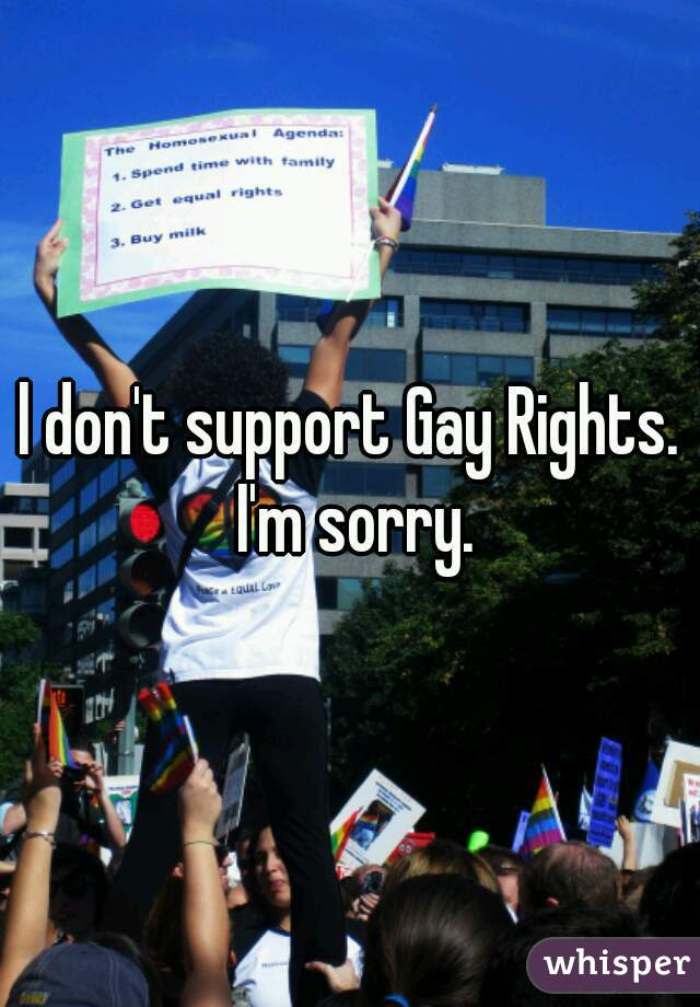 l don't support Gay Rights. I'm sorry.