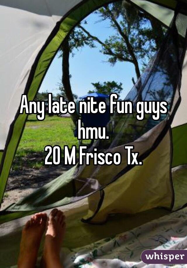 Any late nite fun guys hmu.  20 M Frisco Tx.