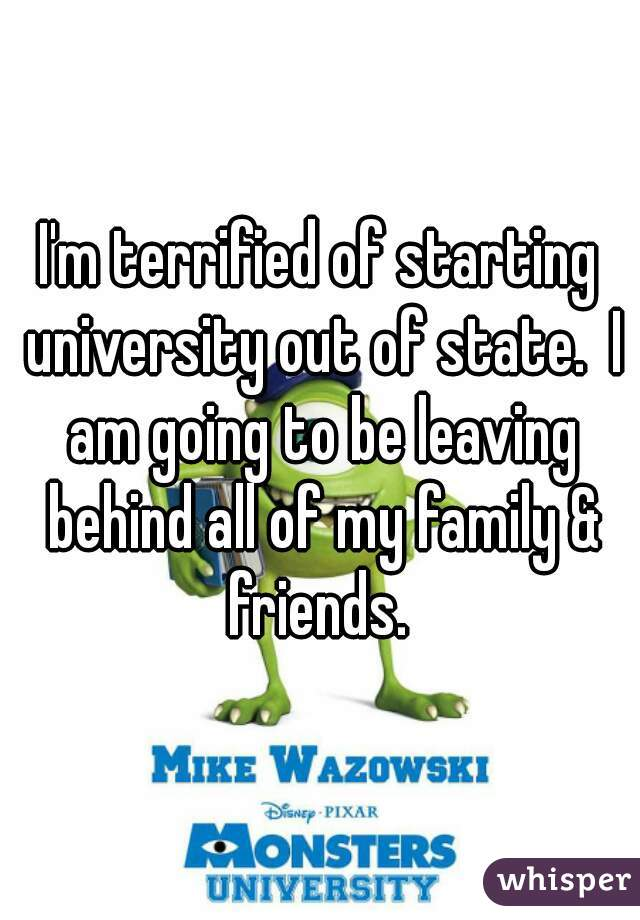 I'm terrified of starting university out of state.  I am going to be leaving behind all of my family & friends.