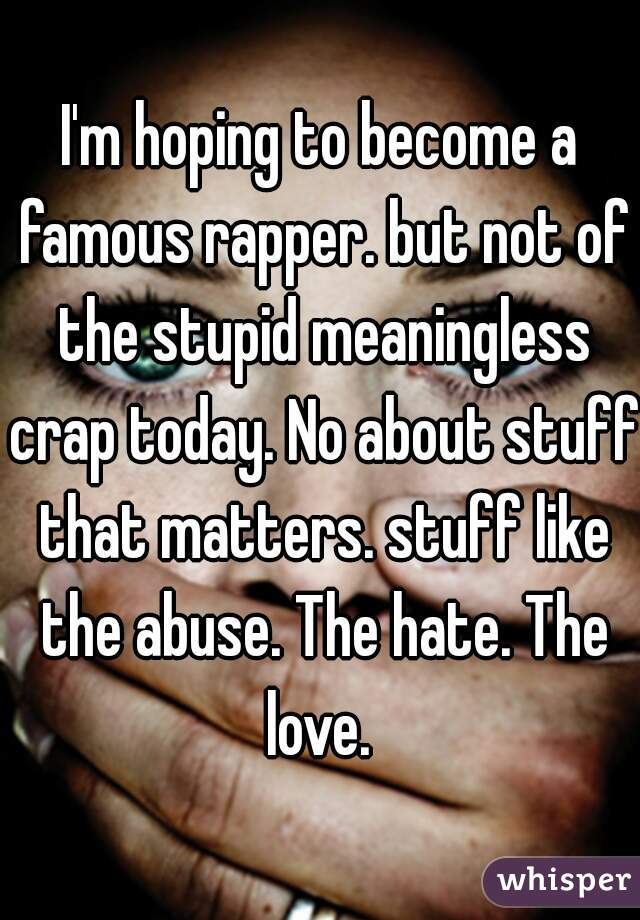 I'm hoping to become a famous rapper. but not of the stupid meaningless crap today. No about stuff that matters. stuff like the abuse. The hate. The love.