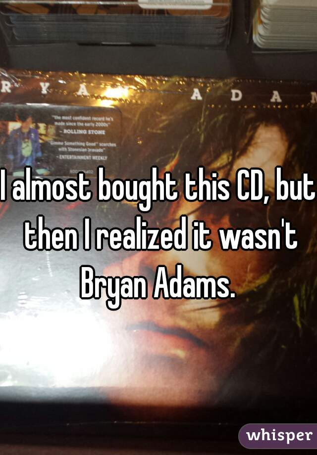 I almost bought this CD, but then I realized it wasn't Bryan Adams.