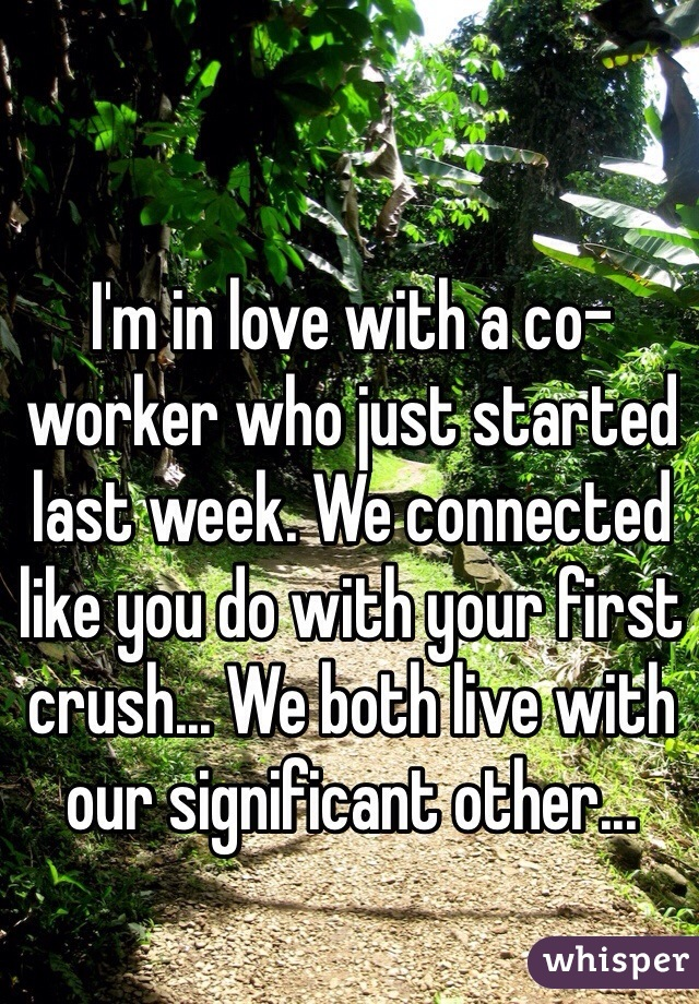 I'm in love with a co-worker who just started last week. We connected like you do with your first crush... We both live with our significant other...