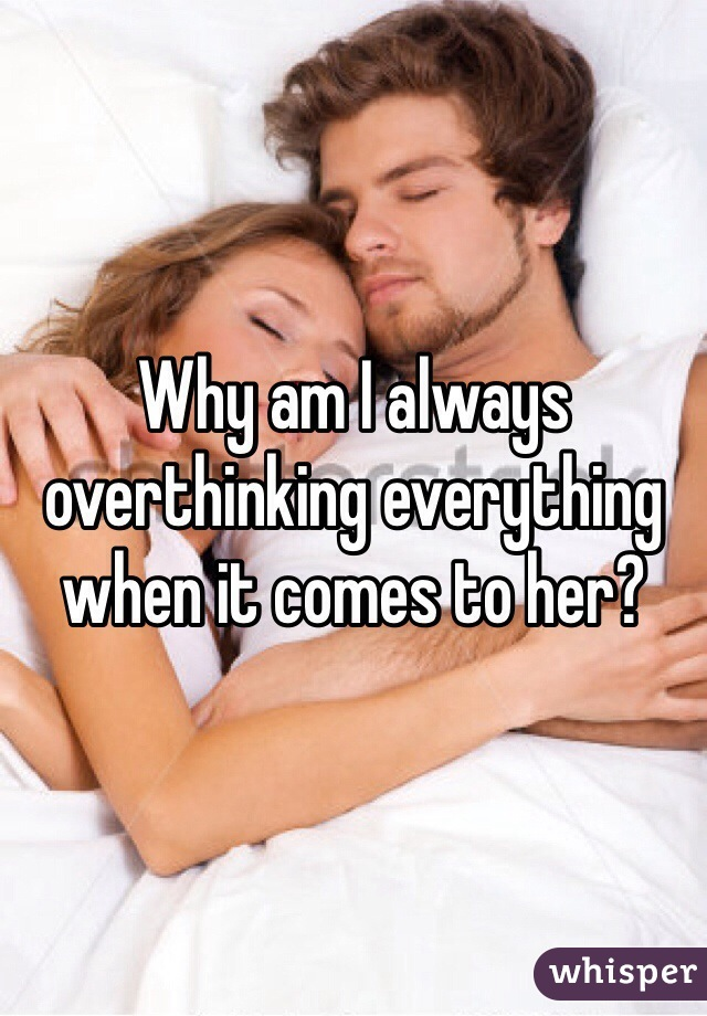Why am I always overthinking everything when it comes to her?