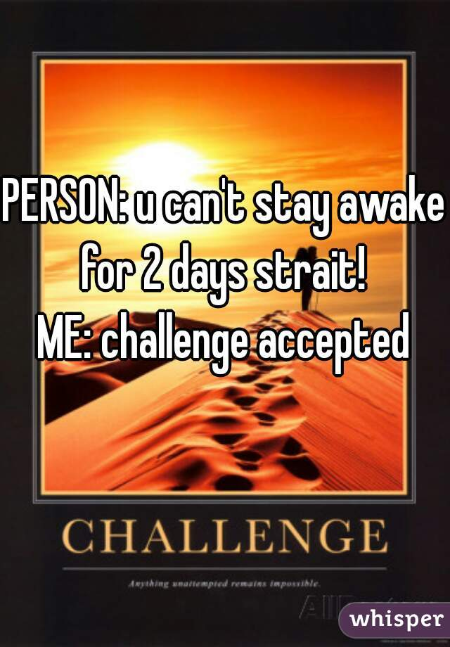 PERSON: u can't stay awake for 2 days strait!       ME: challenge accepted