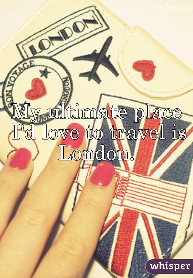 My ultimate place I'd love to travel is London.