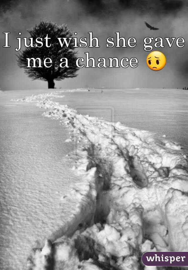 I just wish she gave me a chance 😔