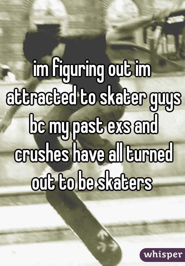im figuring out im attracted to skater guys bc my past exs and crushes have all turned out to be skaters