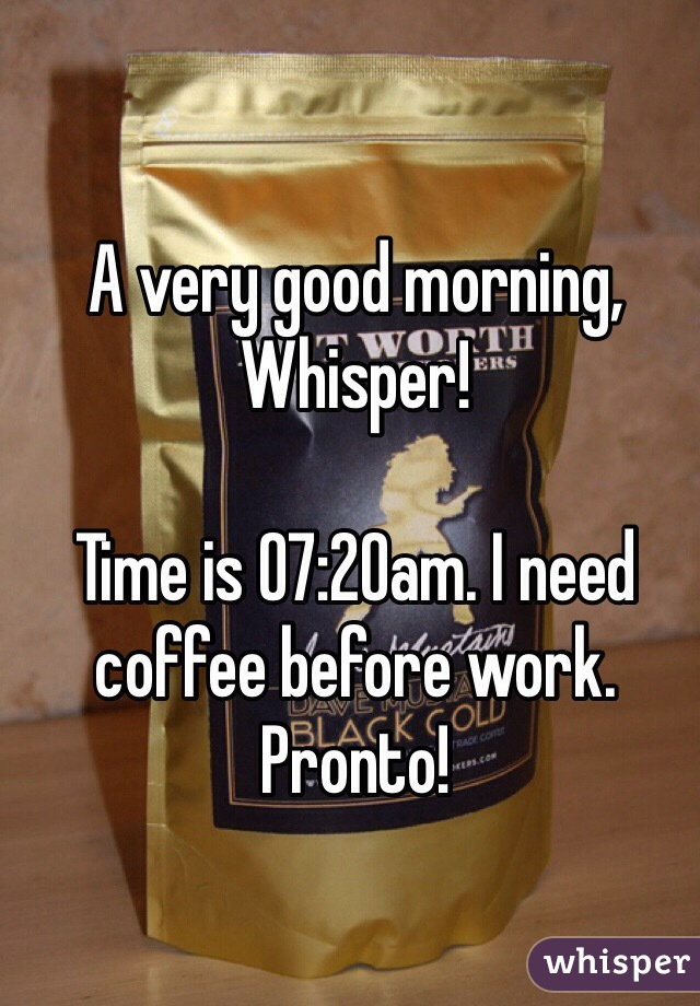 A very good morning, Whisper!  Time is 07:20am. I need coffee before work. Pronto!
