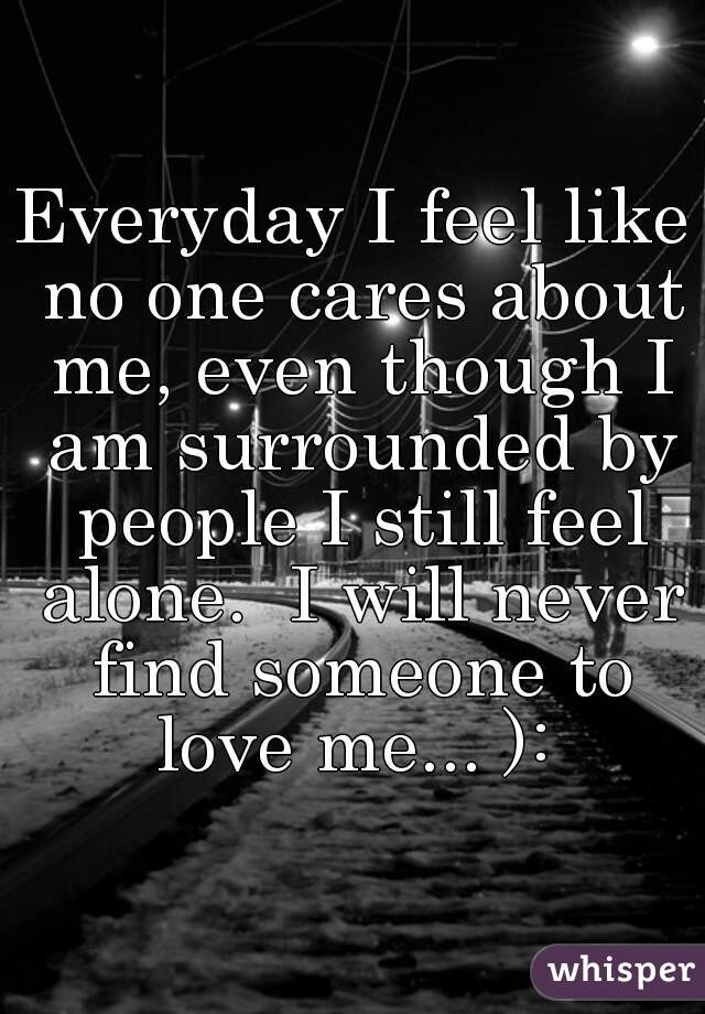 Everyday I feel like no one cares about me, even though I am surrounded by people I still feel alone.  I will never find someone to love me... ):