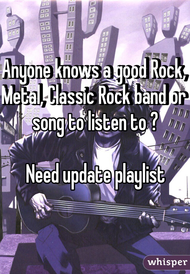 Anyone knows a good Rock, Metal, Classic Rock band or song to listen to ?   Need update playlist