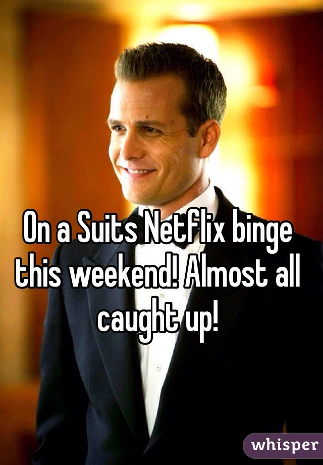 On a Suits Netflix binge this weekend! Almost all caught up!