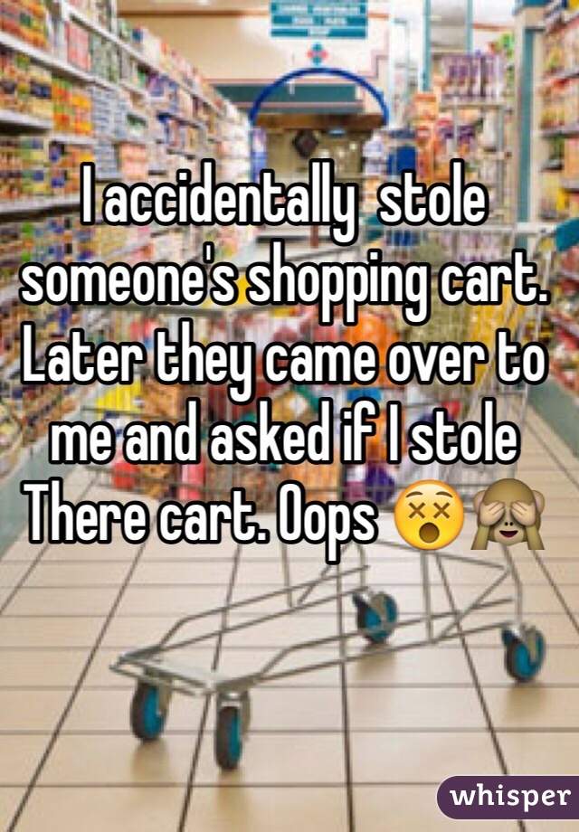 I accidentally  stole someone's shopping cart. Later they came over to me and asked if I stole There cart. Oops 😵🙈