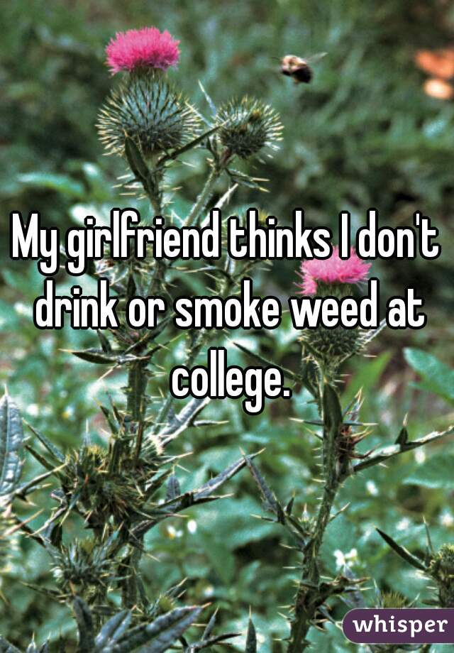 My girlfriend thinks I don't drink or smoke weed at college.