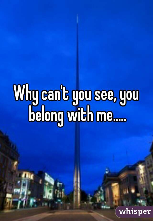 Why can't you see, you belong with me.....