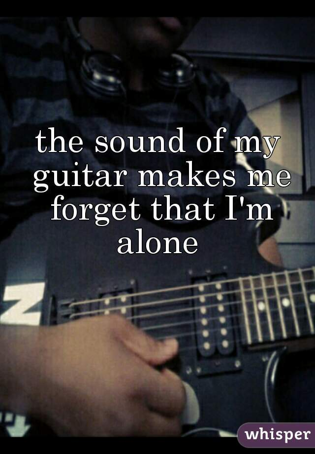 the sound of my guitar makes me forget that I'm alone