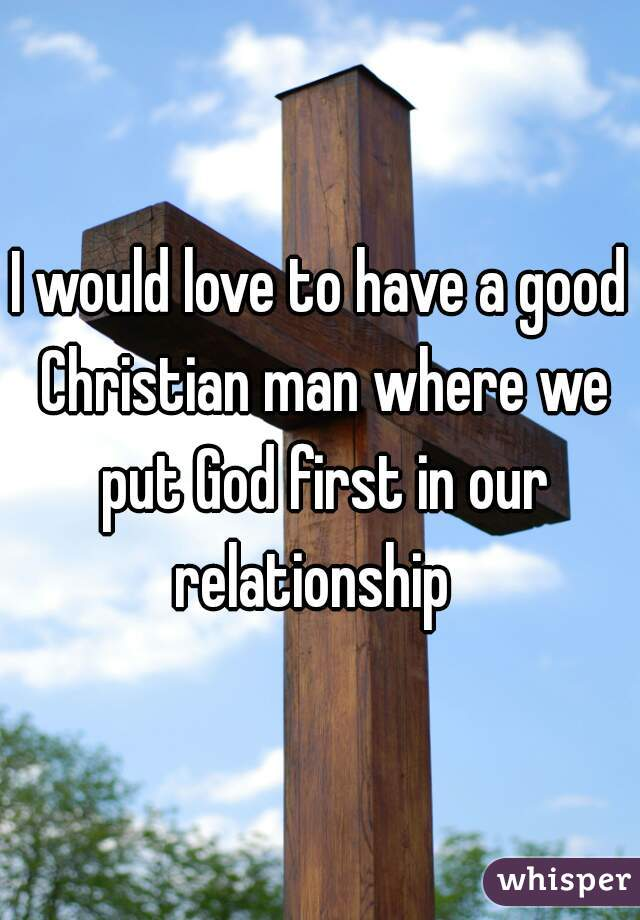 I would love to have a good Christian man where we put God first in our relationship
