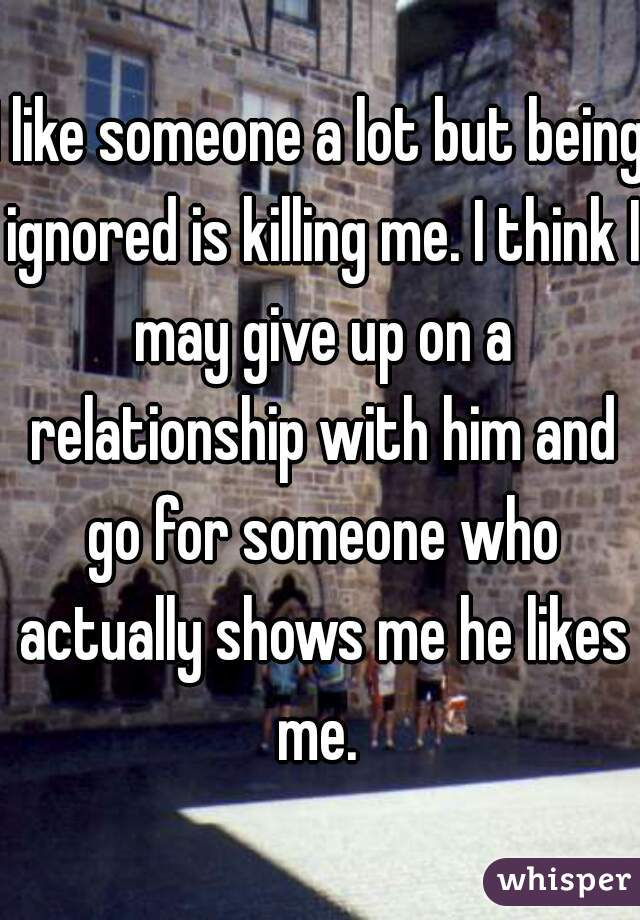 I like someone a lot but being ignored is killing me. I think I may give up on a relationship with him and go for someone who actually shows me he likes me.