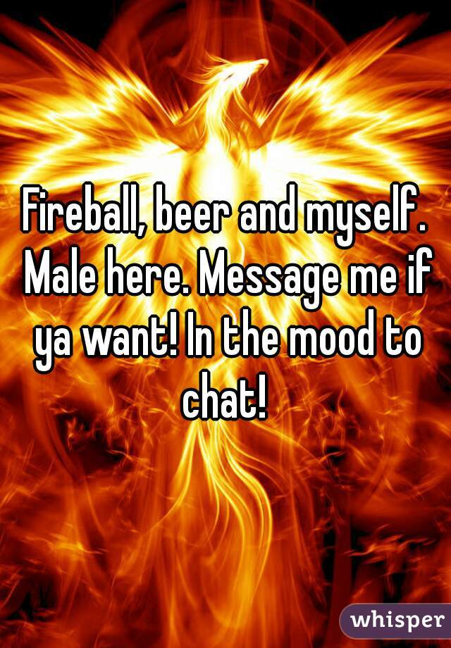Fireball, beer and myself. Male here. Message me if ya want! In the mood to chat!