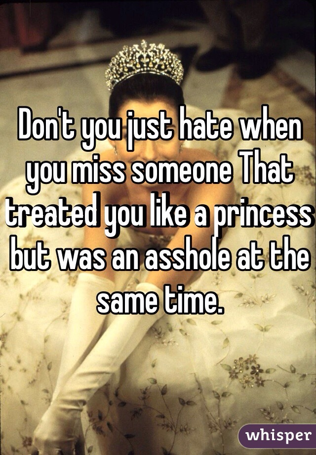 Don't you just hate when you miss someone That treated you like a princess but was an asshole at the same time.