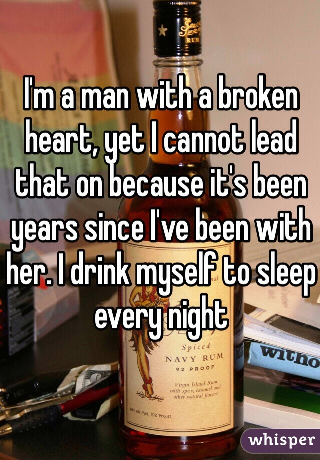 I'm a man with a broken heart, yet I cannot lead that on because it's been years since I've been with her. I drink myself to sleep every night
