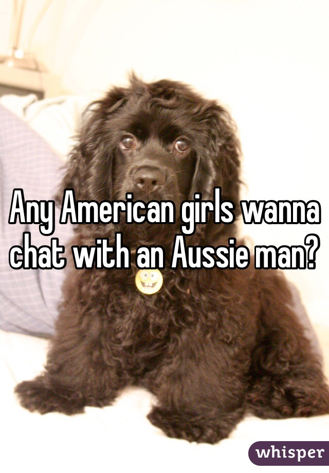 Any American girls wanna chat with an Aussie man?