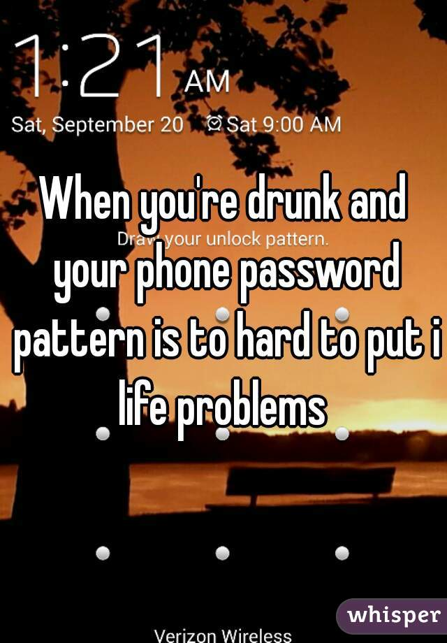 When you're drunk and your phone password pattern is to hard to put in life problems