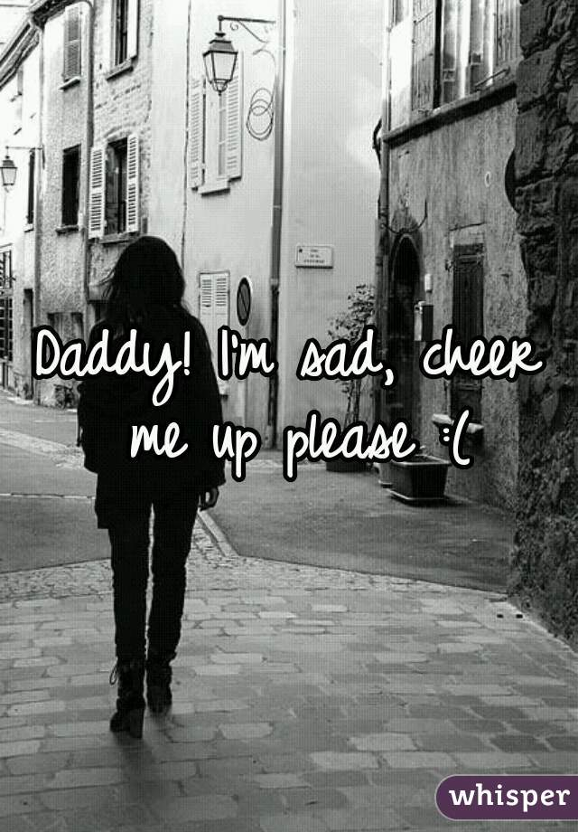 Daddy! I'm sad, cheer me up please :(