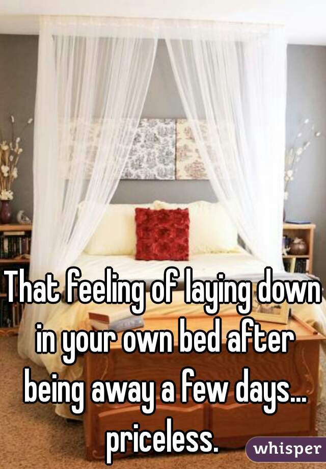 That feeling of laying down in your own bed after being away a few days... priceless.
