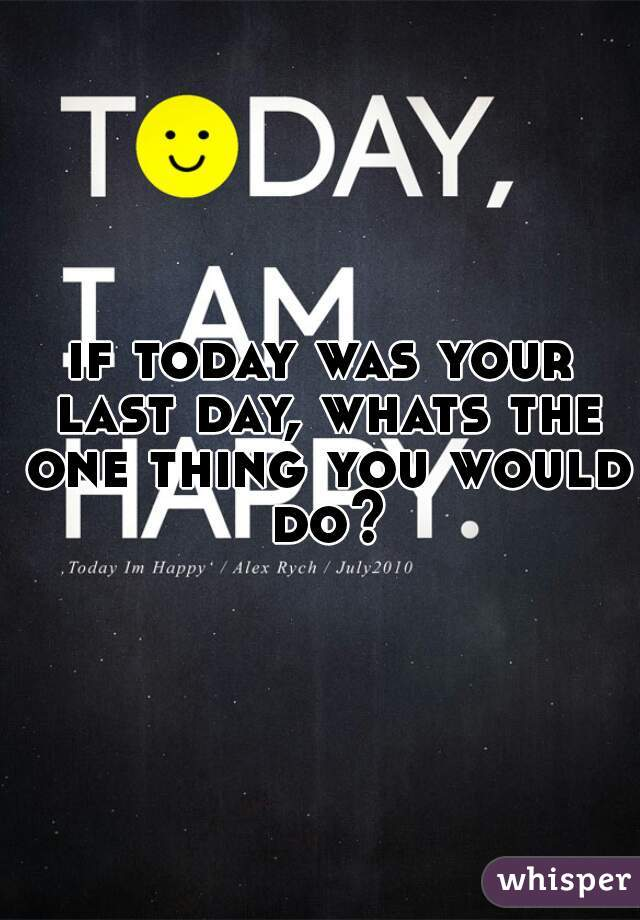 if today was your last day, whats the one thing you would do?