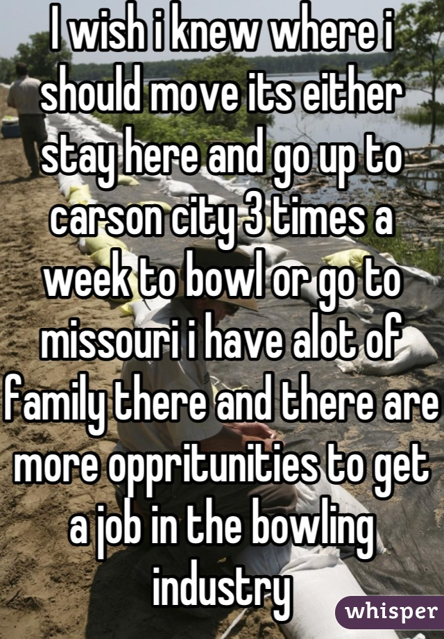 I wish i knew where i should move its either stay here and go up to carson city 3 times a week to bowl or go to missouri i have alot of family there and there are more oppritunities to get a job in the bowling industry