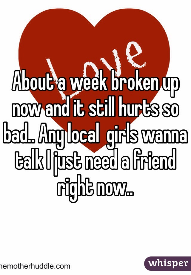 About a week broken up now and it still hurts so bad.. Any local  girls wanna talk I just need a friend right now..