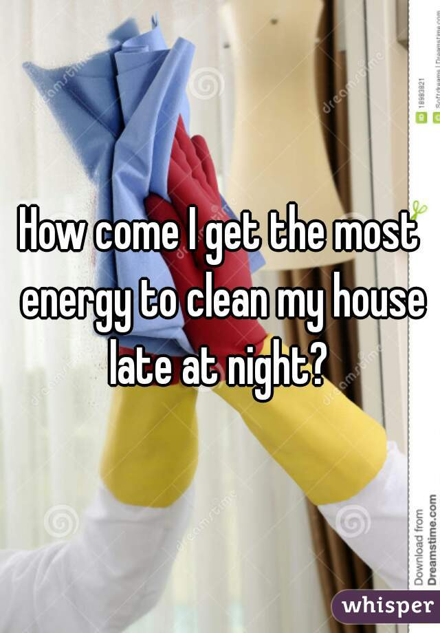 How come I get the most energy to clean my house late at night?