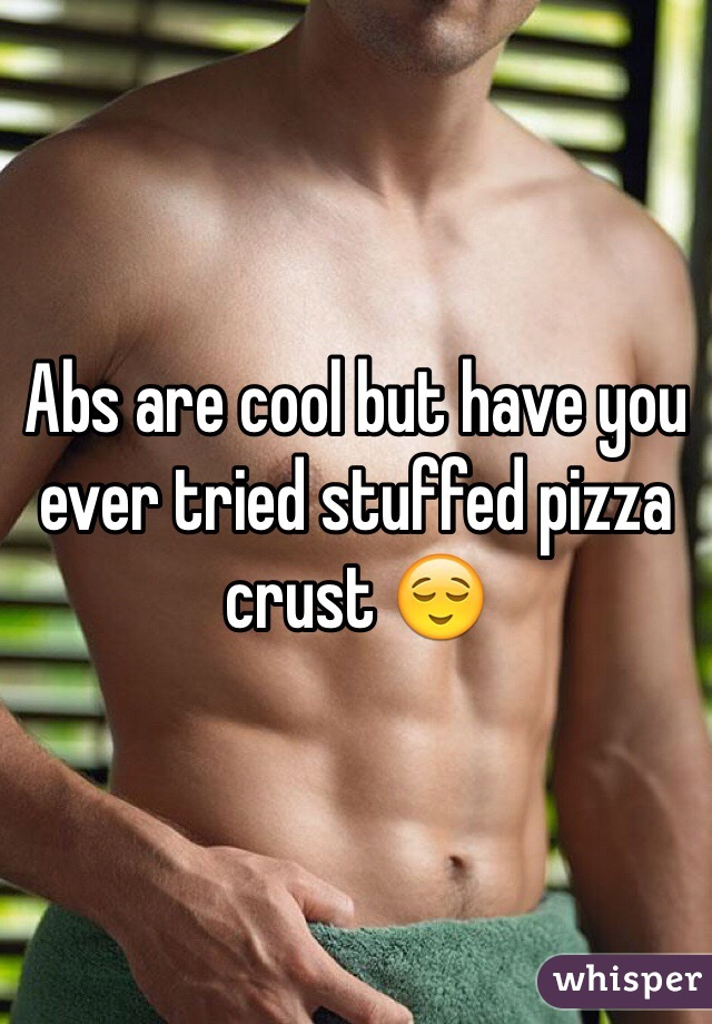 Abs are cool but have you ever tried stuffed pizza crust 😌