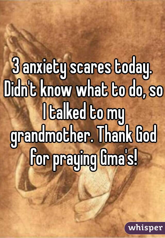 3 anxiety scares today. Didn't know what to do, so I talked to my grandmother. Thank God for praying Gma's!