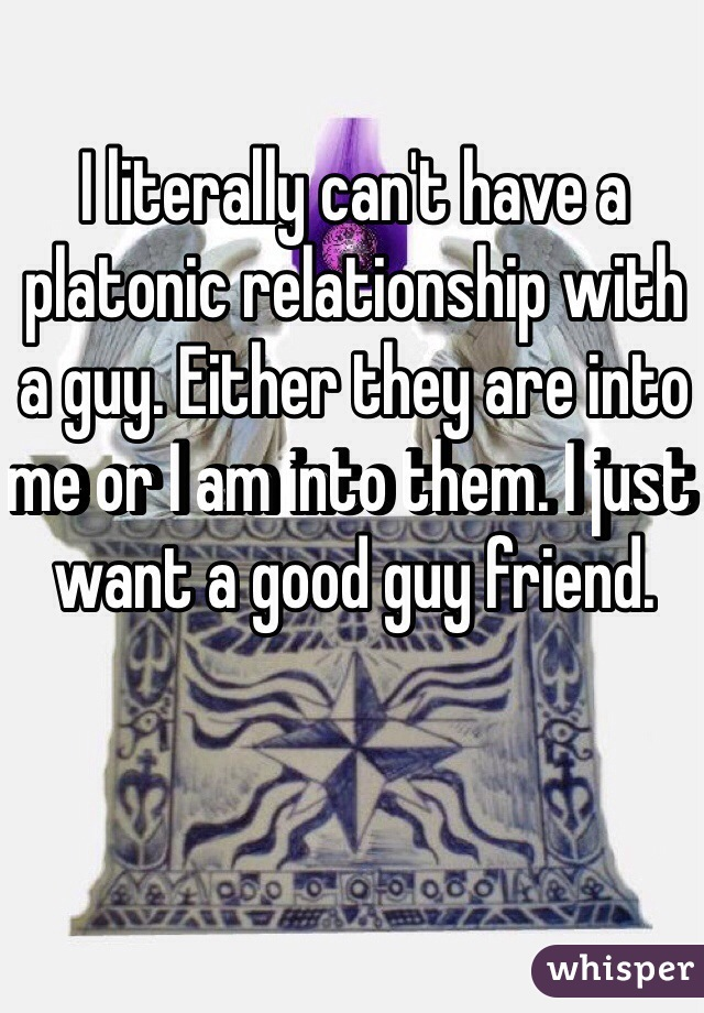 I literally can't have a platonic relationship with a guy. Either they are into me or I am into them. I just want a good guy friend.