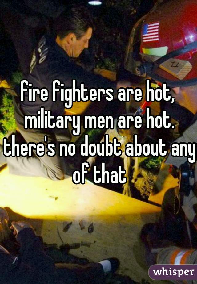 fire fighters are hot, military men are hot. there's no doubt about any of that