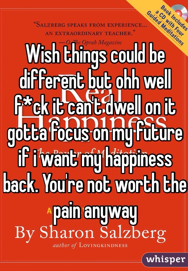 Wish things could be different but ohh well f*ck it can't dwell on it gotta focus on my future if i want my happiness back. You're not worth the pain anyway
