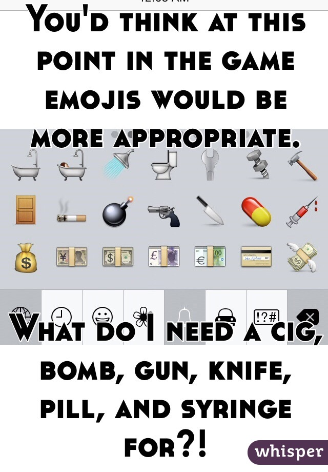 You'd think at this point in the game emojis would be more appropriate.      What do I need a cig, bomb, gun, knife, pill, and syringe for?!