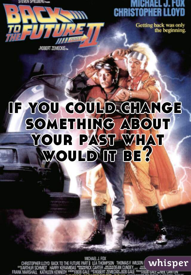 if you could change something about your past what would it be?