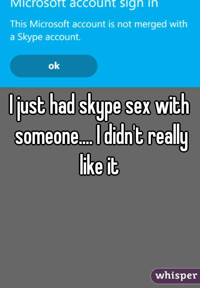 I just had skype sex with someone.... I didn't really like it