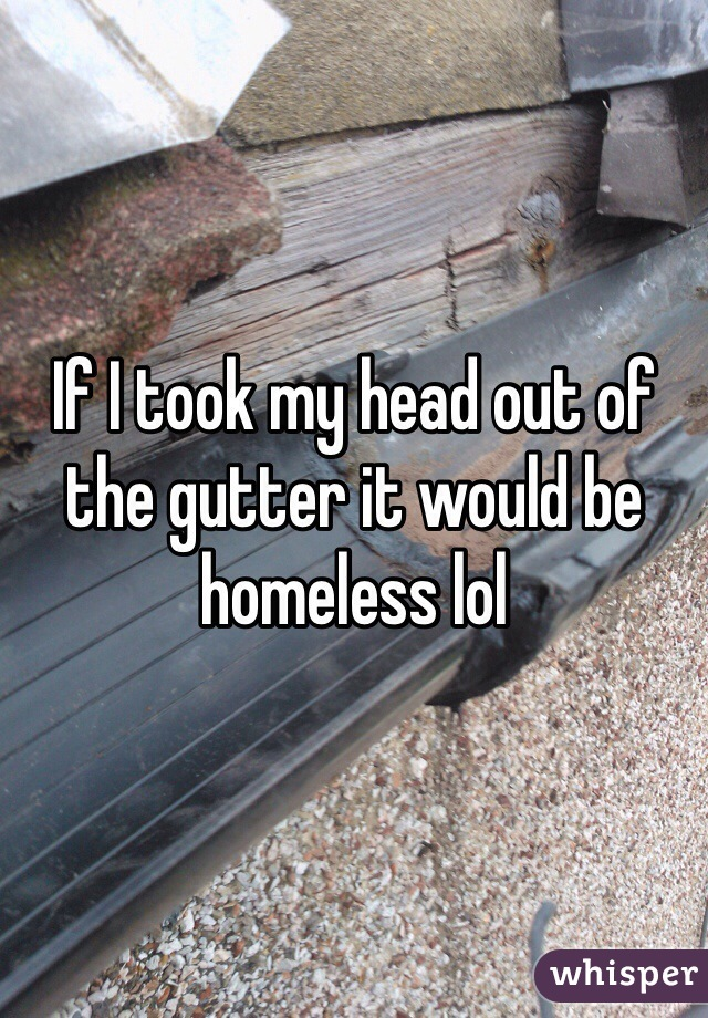 If I took my head out of the gutter it would be homeless lol