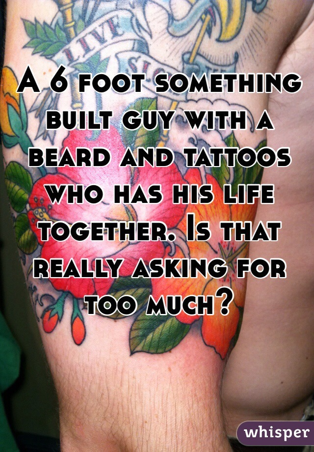 A 6 foot something built guy with a beard and tattoos who has his life together. Is that really asking for too much?