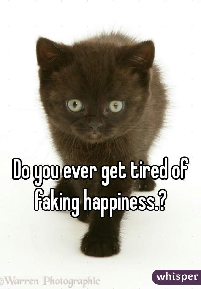 Do you ever get tired of faking happiness.?