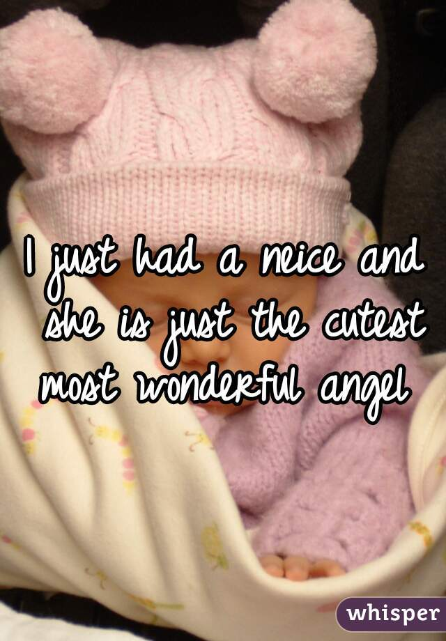 I just had a neice and she is just the cutest most wonderful angel