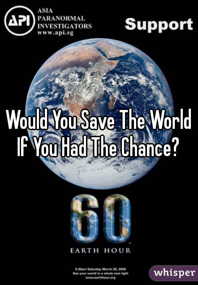Would You Save The World If You Had The Chance?