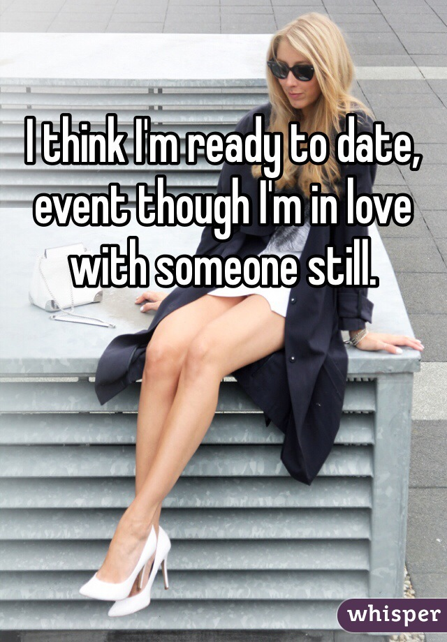 I think I'm ready to date, event though I'm in love with someone still.