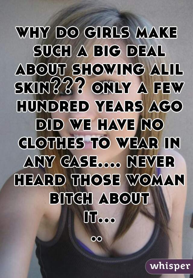 why do girls make such a big deal about showing alil skin??? only a few hundred years ago did we have no clothes to wear in any case.... never heard those woman bitch about it.....