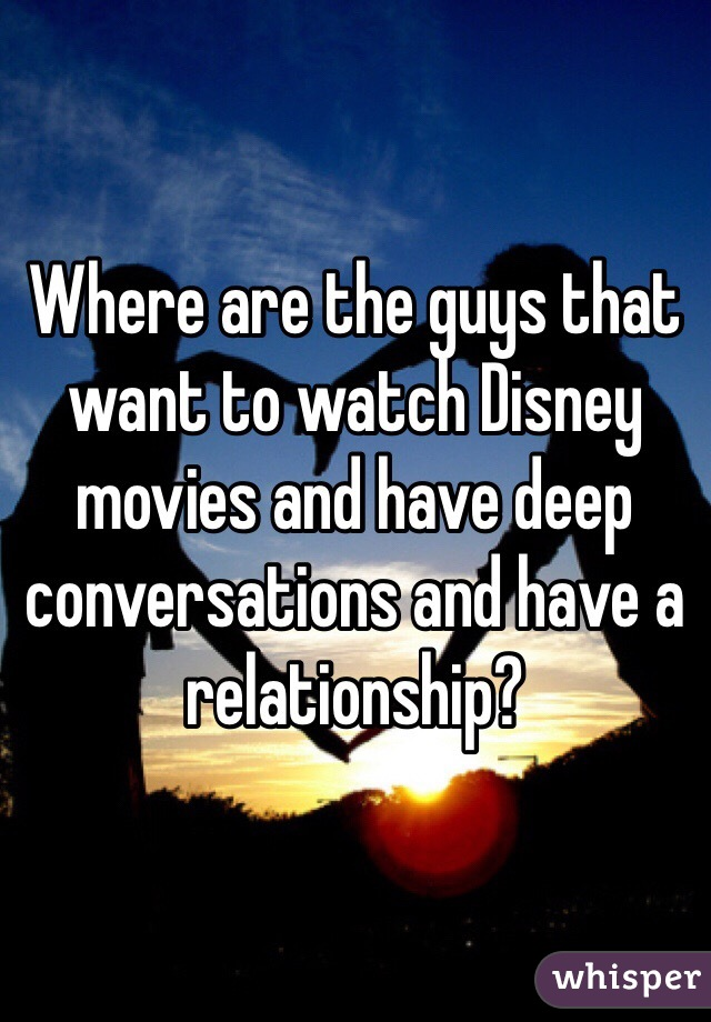 Where are the guys that want to watch Disney movies and have deep conversations and have a relationship?