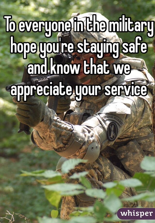 To everyone in the military hope you're staying safe and know that we appreciate your service